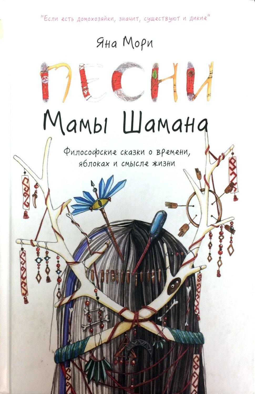 Песни мамы Шамана: Философские сказки о времени, яблоках и смысле жизни; Мори Яна