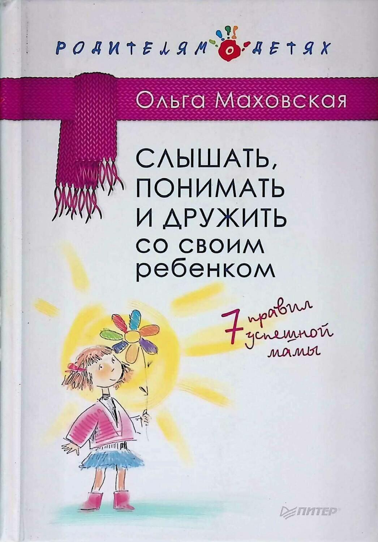 Слышать, понимать и дружить со своим ребенком. 7 правил успешной мамы; Ольга Маховская