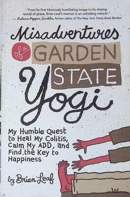 Misadventures of a Garden State Yogi: My Humble Quest to Heal My Colitis, Calm My ADD, and Find the Key to Happiness; Brian Leaf
