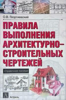 Правила выполнения архитектурно-строительных чертежей; О. В. Георгиевский