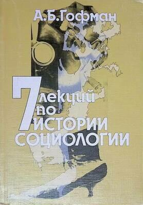 7 лекций по истории социологии; А. Б. Гофман