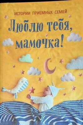 Люблю тебя, мамочка! Истории приемных семей; Т. Чернецкая, Е. Кузнецова, Н. Шумак