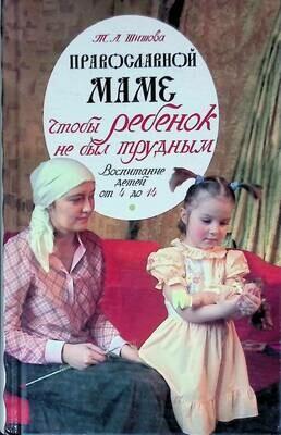Православной маме. Чтобы ребенок не был трудным: воспитание детей от 4 до 14; Татьяна Шишова