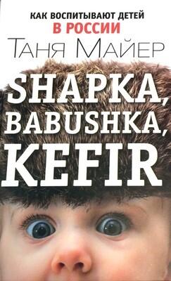 Shapka, Babushka, Kefir. Как воспитывают детей в России; Таня Майер