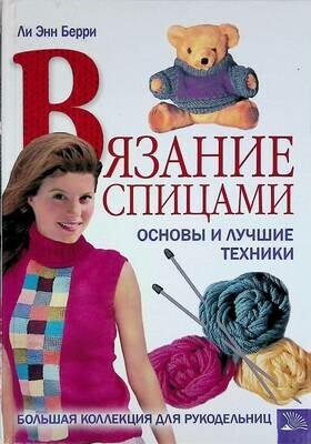 Вязание спицами. Основы и лучшие техники. Большая коллекция для рукодельниц; Берри Ли Энн