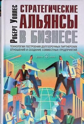 Стратегические альянсы в бизнесе. Технологии построения долгосрочных партнерских отношений и создание совместных предприятий; Роберт Уоллес