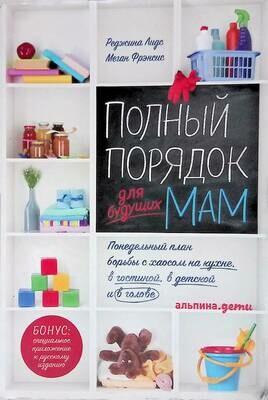 Полный порядок для будущих мам: Понедельный план борьбы с хаосом на кухне, в гостиной, в детской и в голове; Реджина Лидс, Меган Френсис