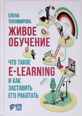 Живое обучение. Что такое e-learning и как заставить его работать; Елена Тихомирова