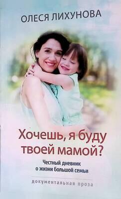 Хочешь, я буду твоей мамой? Честный дневник о жизни большой семьи; Олеся Лихунова