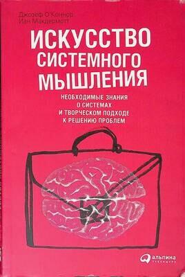 Искусство системного мышления. Необходимые знания о системах и творческом подходе к решению проблем; Иан Макдермотт, Джозеф О`Коннор