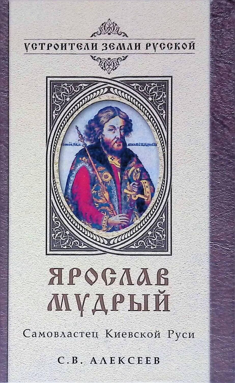 Ярослав Мудрый. Самовластец Киевской Руси; С.В. Алексеев