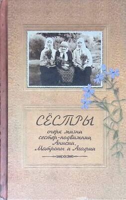Сестры. Очерк жизни сестер-подвижниц Анисии, Матроны и Агафии; Иеромонах Иаков (Тупиков)