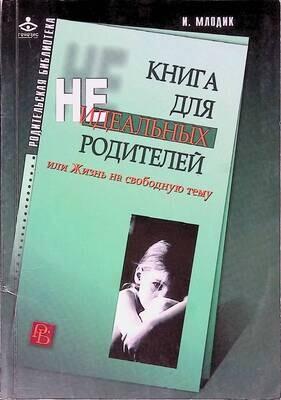 Книга для неидеальных родителей, или Жизнь на свободную тему; Ирина Млодик