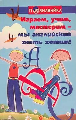 Играем, учим, мастерим - мы английский знать хотим!; Людмила Гусева