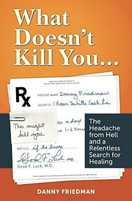 What Doesn't Kill You… The Headache from Hell and A Relentless Search For Healing