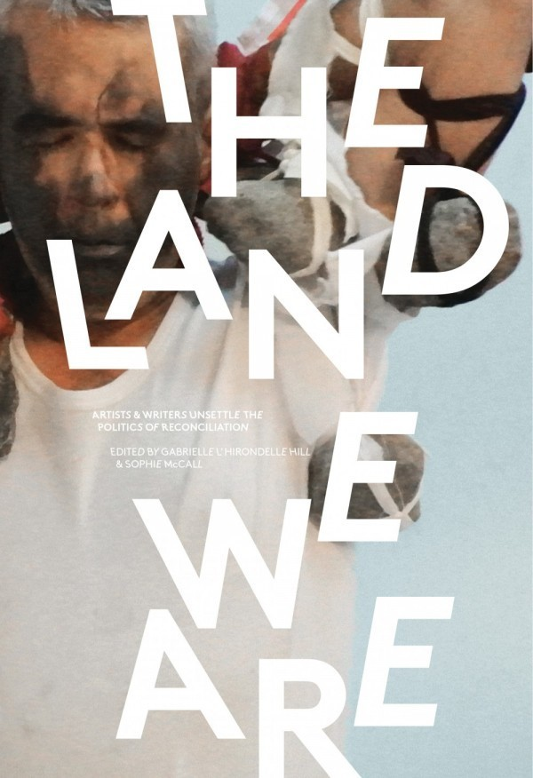 Land We Are: Artists and Writers Unsettle the Politics of Reconciliation