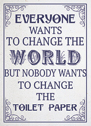 Everyone Wants To Change The World But Nobody Wants To Change The Toilet Paper