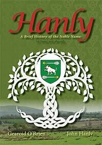 Hanly: A Brief History of the Noble Name (at home and abroad) by Gearoid O'Brien and John Hanly