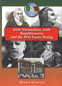 Irish Nationalism, Irish Republicanism and the 1916 Easter Rising by Dennis McIntyre