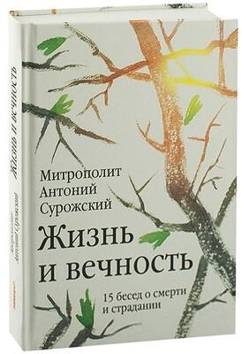 Митрополит Антоний Сурожский (Блум). Жизнь и вечность: 15 бесед о смерти и страдании.