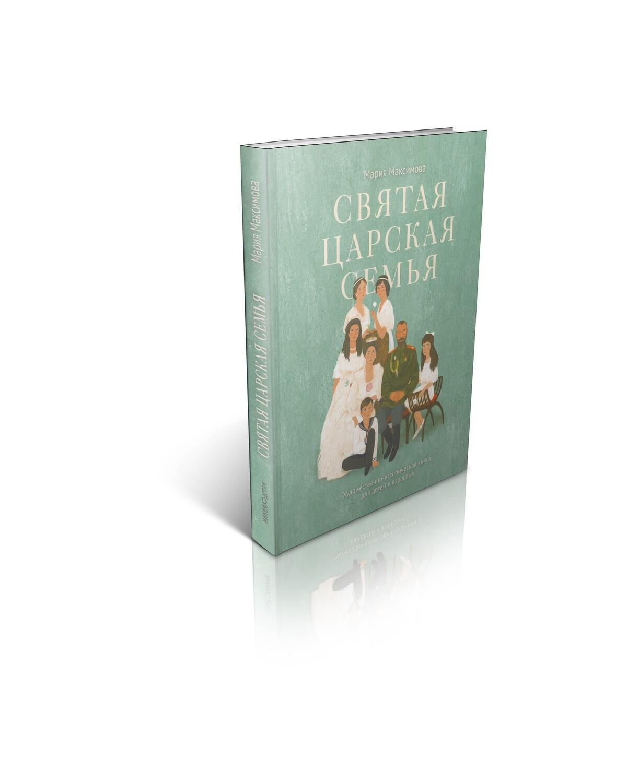 Святая царская семья: Художественно-историческая книга для детей и взрослых. Мария Максимова