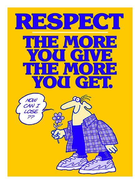 Respect. The More You Give the More You Get.