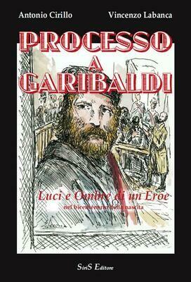 Processo a Garibaldi. Luci e ombre di un eroe nel bicentenario dalla nascita - Vincenzo Labanca