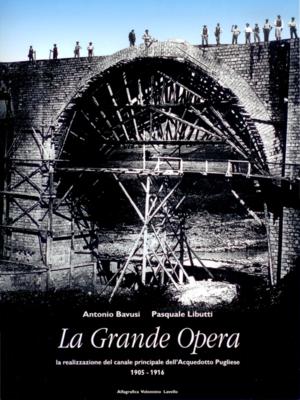 LA GRANDE OPERA. La realizzazione del canale principale dell'Acquedotto Pugliese - Antonio Bavusi e Pasquale Libutti