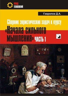 КНИГА. Гаврилов Д.А. «Сборник эвристических задач к курсу «Начала сильного мышления». Часть 1»