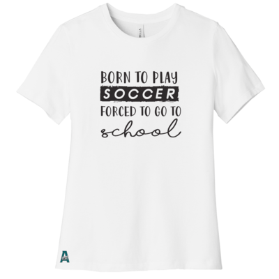 Born To Play Soccer Forced To Go To School  Women's Tee