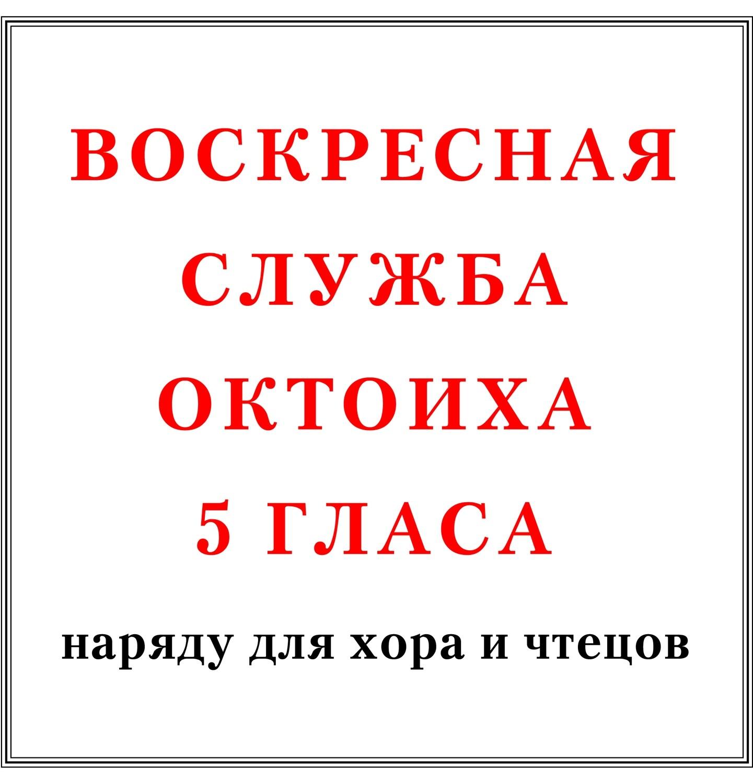 Воскресная служба Октоиха 5 гласа наряду для хора и чтецов