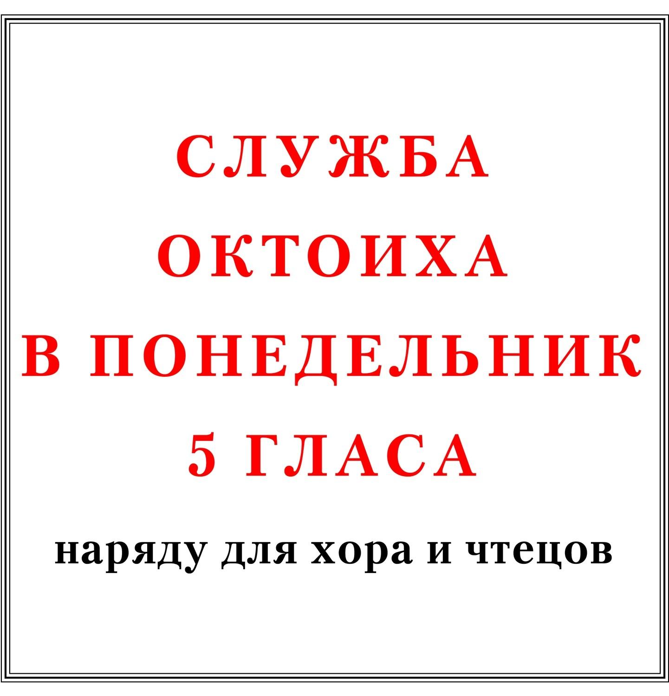 Служба Октоиха в понедельник 5 гласа наряду для хора и чтецов