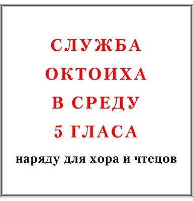 Служба Октоиха в среду 5 гласа наряду для хора и чтецов