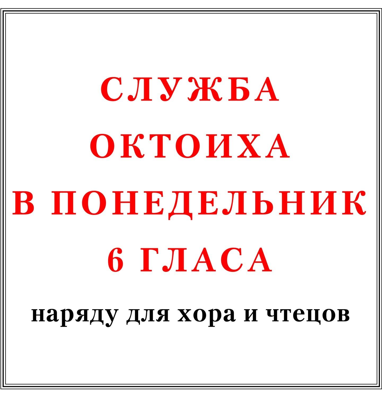 Служба Октоиха в понедельник 6 гласа наряду для хора и чтецов