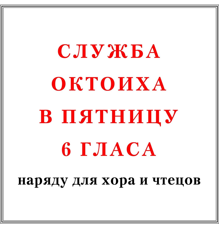 Служба Октоиха в пятницу 6 гласа наряду для хора и чтецов
