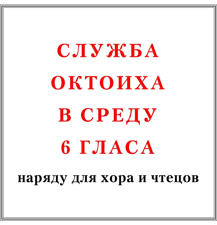 Служба Октоиха в среду 6 гласа наряду для хора и чтецов