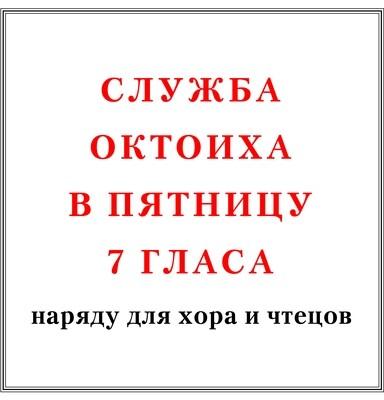 Служба Октоиха в пятницу 7 гласа наряду для хора и чтецов