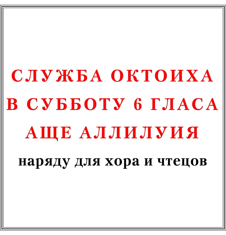 Служба Октоиха в субботу 6 гласа аще Аллилуия наряду для хора и чтецов
