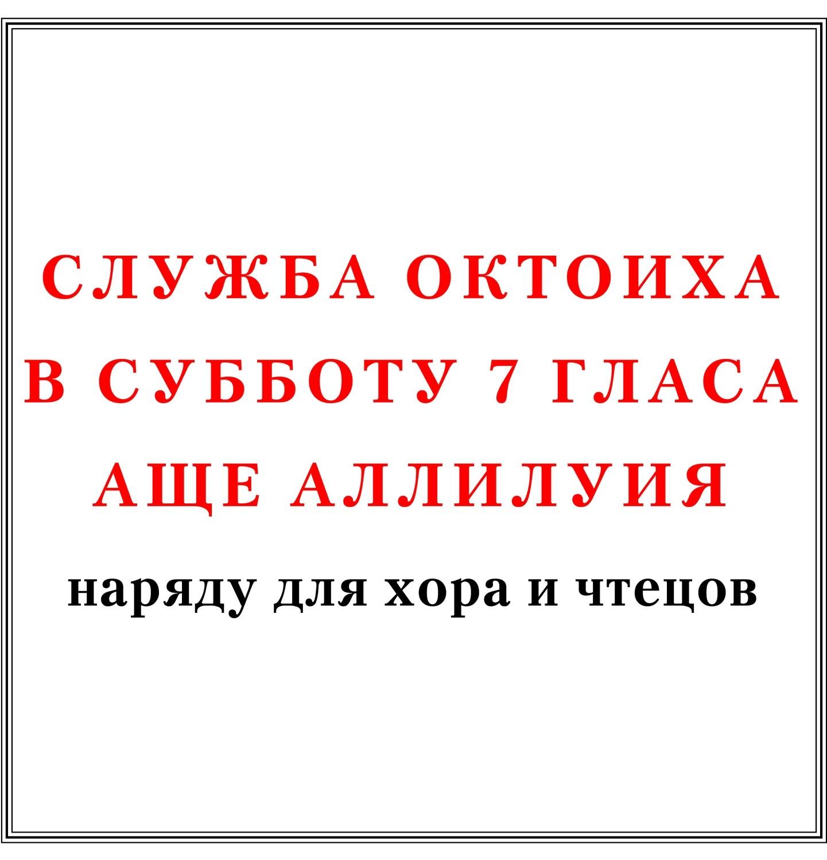 Служба Октоиха в субботу 7 гласа аще Аллилуия наряду для хора и чтецов