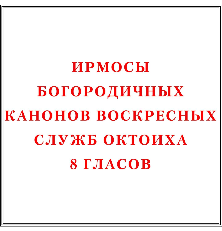 Ирмосы Богородичных канонов воскресных служб Октоиха 8 гласов