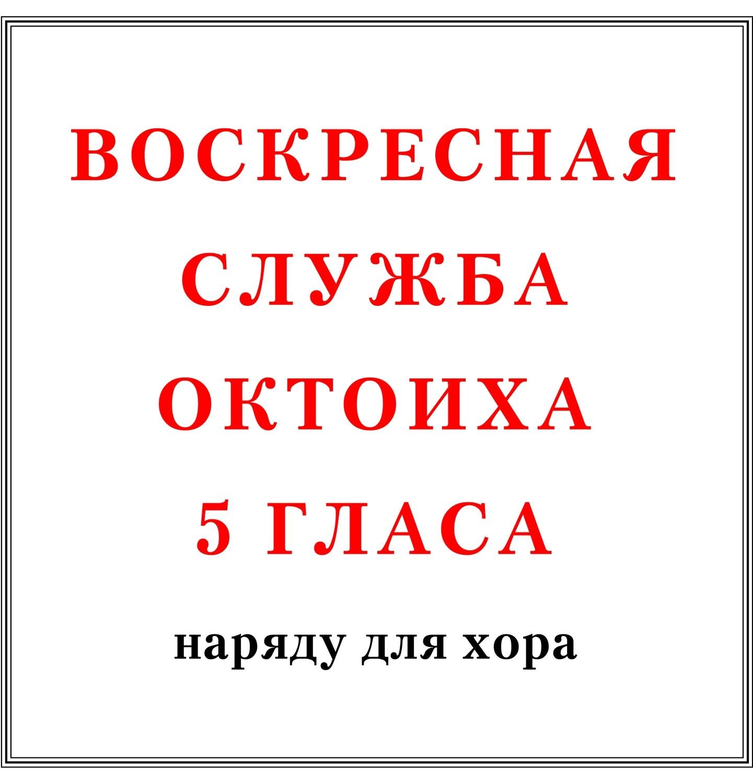 Воскресная служба Октоиха 5 гласа наряду для хора