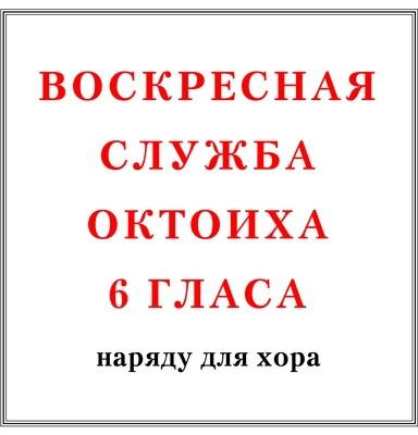 Воскресная служба Октоиха 6 гласа наряду для хора
