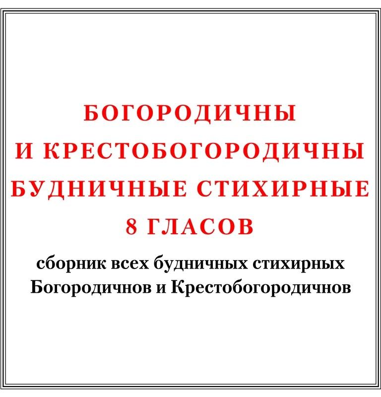 Сборник всех будничных стихирных Богородичнов и Крестобогородичнов 8 гласов