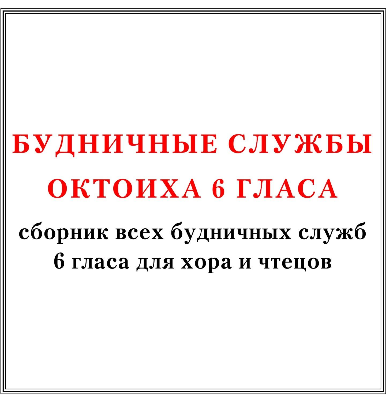 Сборник всех будничных служб Октоиха 6 гласа для хора и чтецов