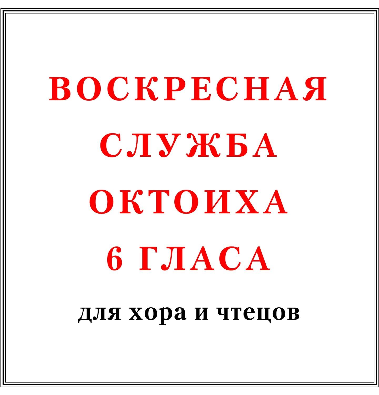 Воскресная служба Октоиха 6 гласа для хора и чтецов