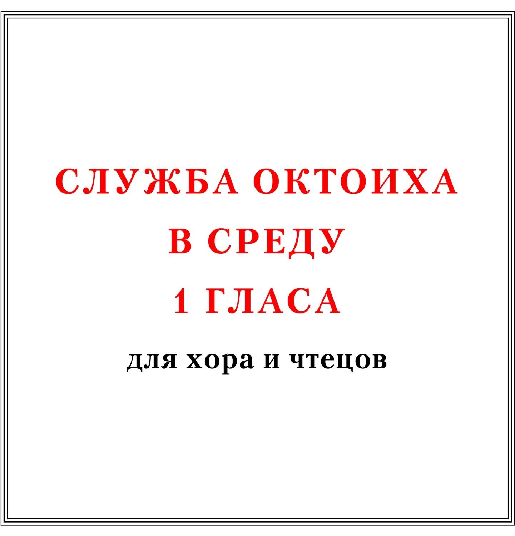 Служба Октоиха в среду 1 гласа для хора и чтецов