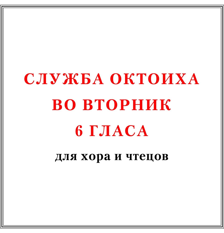 Служба Октоиха во вторник 6 гласа для хора и чтецов