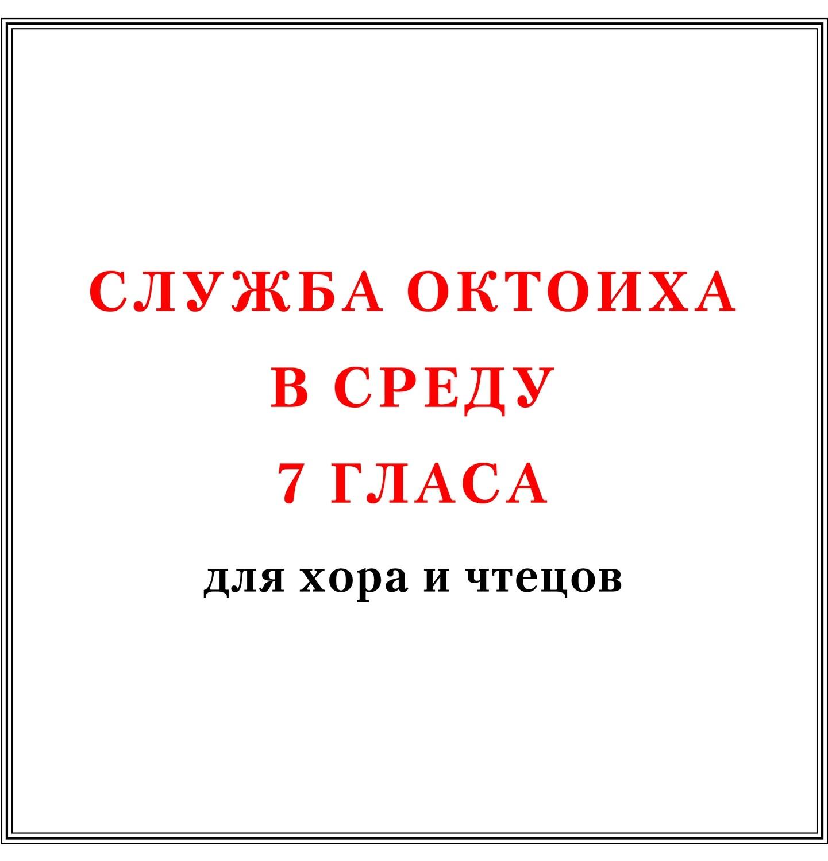 Служба Октоиха в среду 7 гласа для хора и чтецов