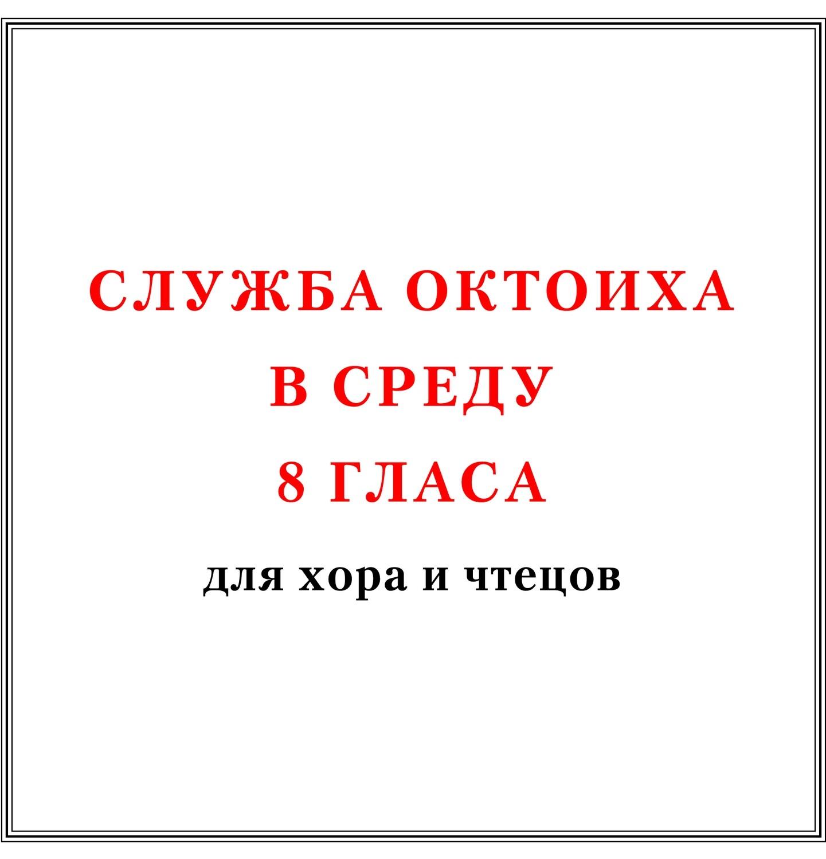 Служба Октоиха в среду 8 гласа для хора и чтецов