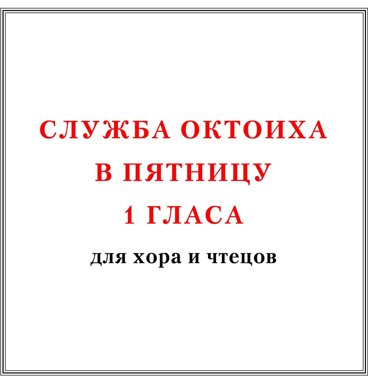 Служба Октоиха в пятницу 1 гласа для хора и чтецов